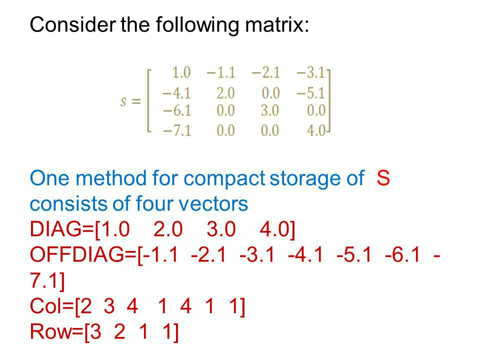 Consider the following matrix: One method for compact storage of S consists of four vectors DIAG=[1.0 2.0 3.0 4.0] OFFDIAG=[-1.1 -2.1 -3.1 -4.1 -5.1 -6.1 -7.1] Col=[2 3 4 1 4 1 1] Row=[3 2 1 1]